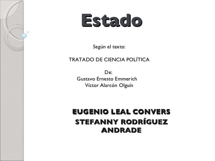 Estado EUGENIO LEAL CONVERS STEFANNY RODRÍGUEZ ANDRADE Según el texto: TRATADO DE CIENCIA POLÍTICA De:  Gustavo Ernesto Em...