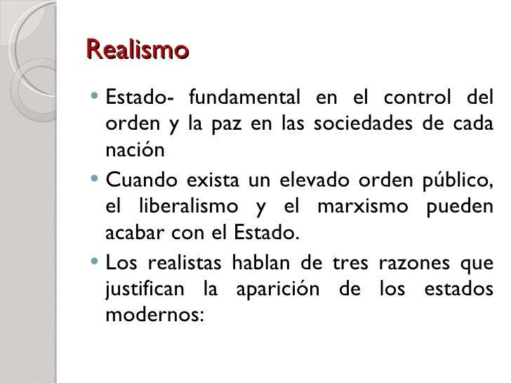 Realismo   <ul><li>Estado- fundamental en el control del orden y la paz en las sociedades de cada nación  </li></ul><ul><l...