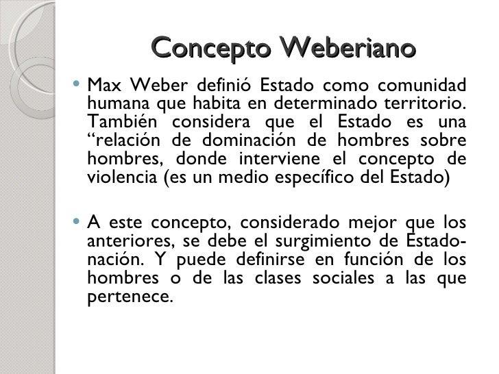 Concepto Weberiano <ul><li>Max Weber definió Estado como comunidad humana que habita en determinado territorio. También co...