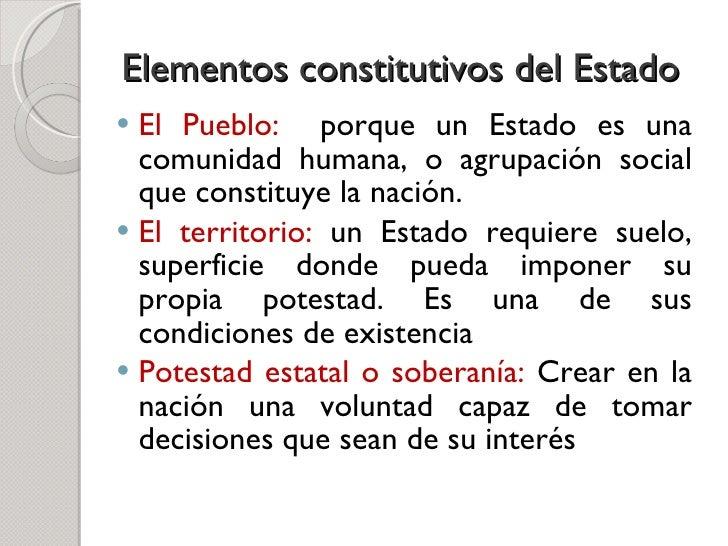 Elementos constitutivos del Estado <ul><li>El Pueblo:  porque un Estado es una comunidad humana, o agrupación social que c...