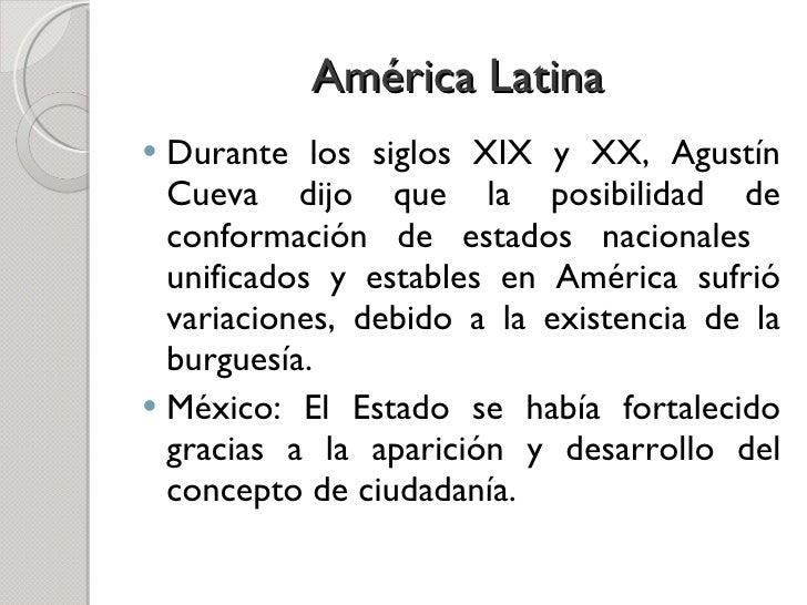 América Latina <ul><li>Durante los siglos XIX y XX, Agustín Cueva dijo que la posibilidad de conformación de estados nacio...