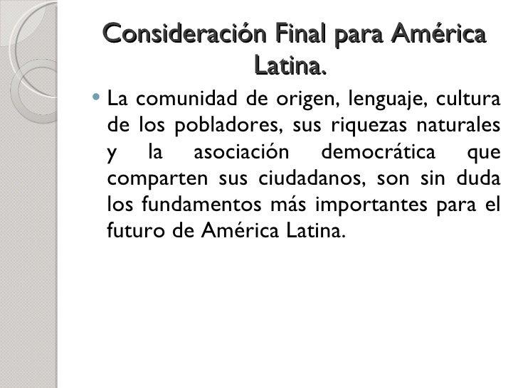 Consideración Final para América Latina.  <ul><li>La comunidad de origen, lenguaje, cultura de los pobladores, sus riqueza...