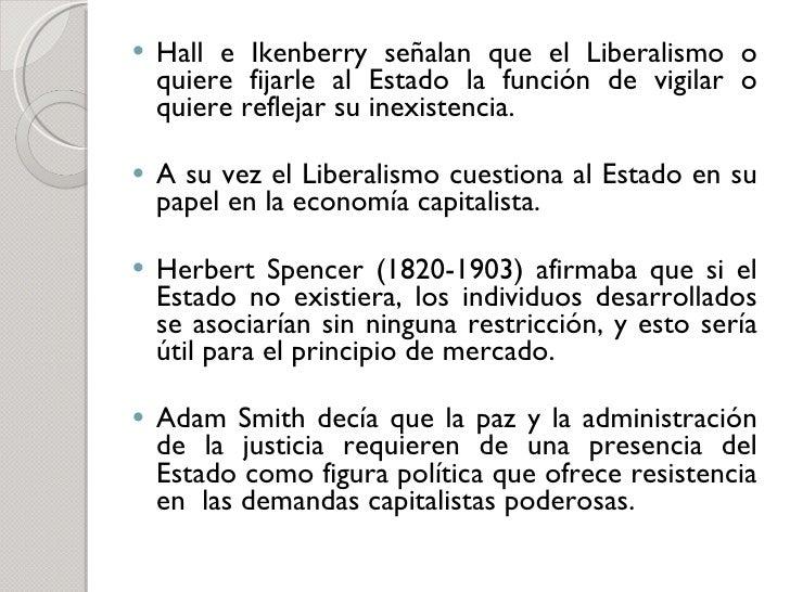 <ul><li>Hall e Ikenberry señalan que el Liberalismo o quiere fijarle al Estado la función de vigilar o quiere reflejar su ...