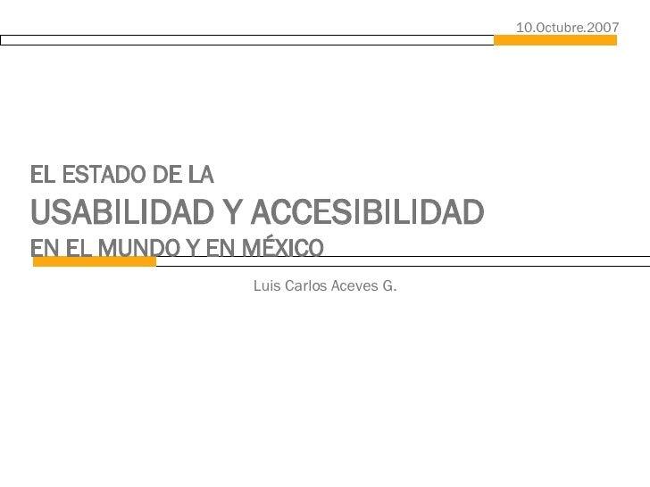 EL ESTADO DE LA  USABILIDAD Y ACCESIBILIDAD   EN EL MUNDO Y EN MÉXICO Luis Carlos Aceves G. 10.Octubre.2007