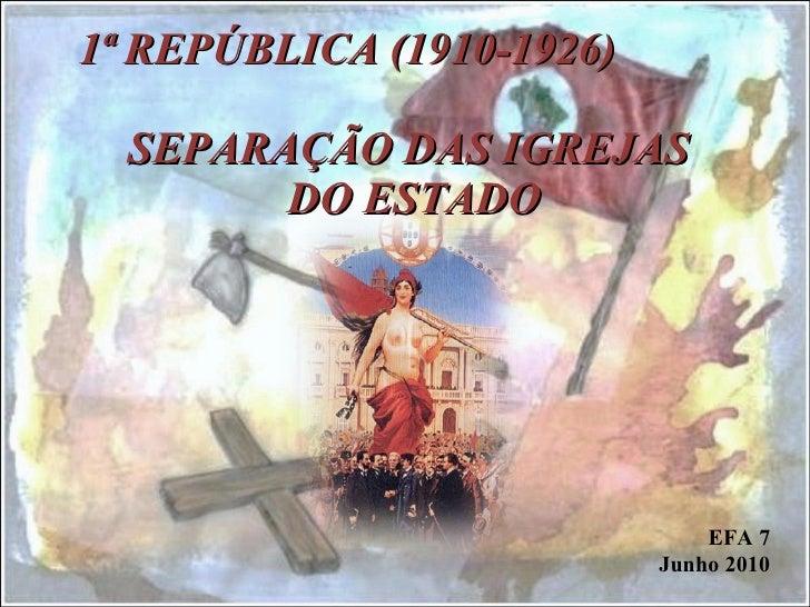 1ª REPÚBLICA (1910-1926)  SEPARAÇÃO DAS IGREJAS  DO ESTADO   EFA 7 Junho 2010