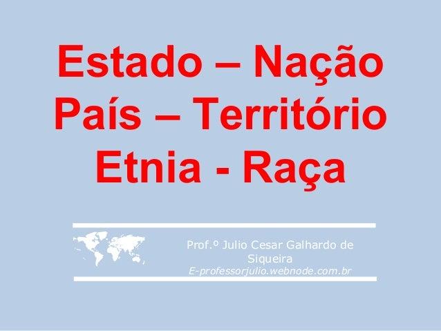 Estado – NaçãoPaís – Território  Etnia - Raça     Prof.º Julio Cesar Galhardo de                  Siqueira      E-profess...