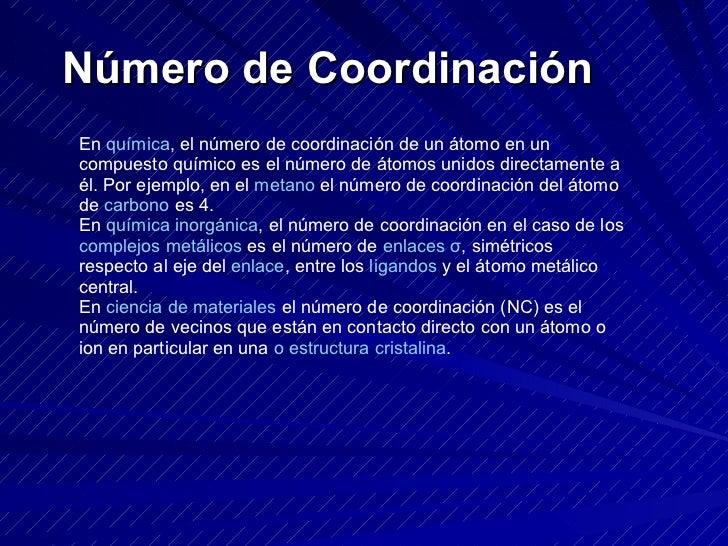 Número de Coordinación En  química , el número de coordinación de un átomo en un compuesto químico es el número de átomos ...