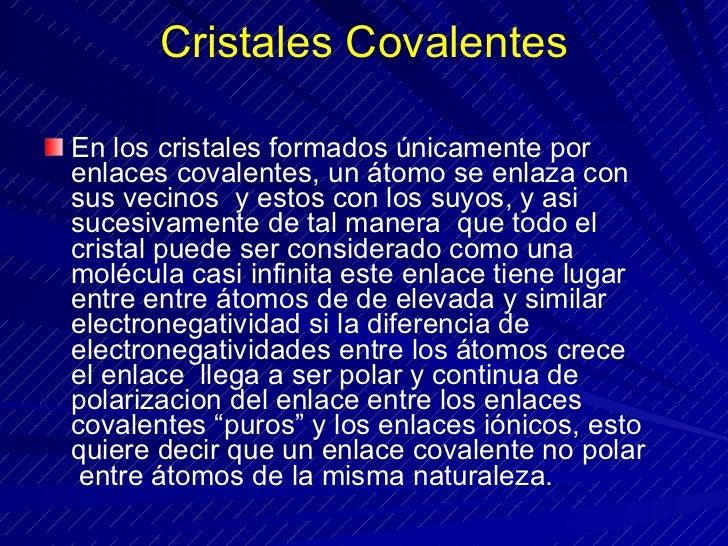 Cristales Covalentes <ul><li>En los cristales formados únicamente por enlaces covalentes, un átomo se enlaza con sus vecin...