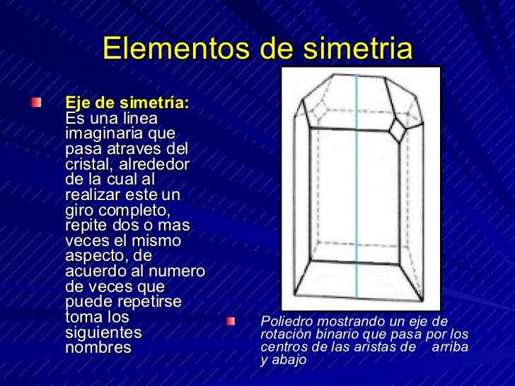 Elementos de simetria <ul><li>Eje de simetría:  Es una linea imaginaria que pasa atraves del cristal, alrededor de la cual...
