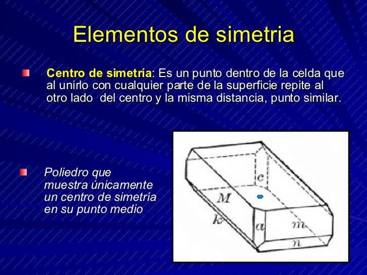 Elementos de simetria <ul><li>Centro de simetría : Es un punto dentro de la celda que al unirlo con cualquier parte de la ...