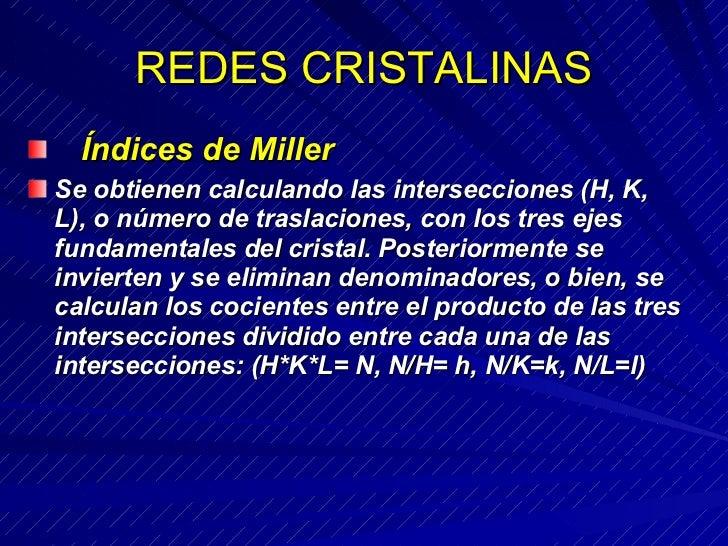 REDES CRISTALINAS <ul><li>  Índices de Miller </li></ul><ul><li>Se obtienen calculando las intersecciones (H, K, L), o n...