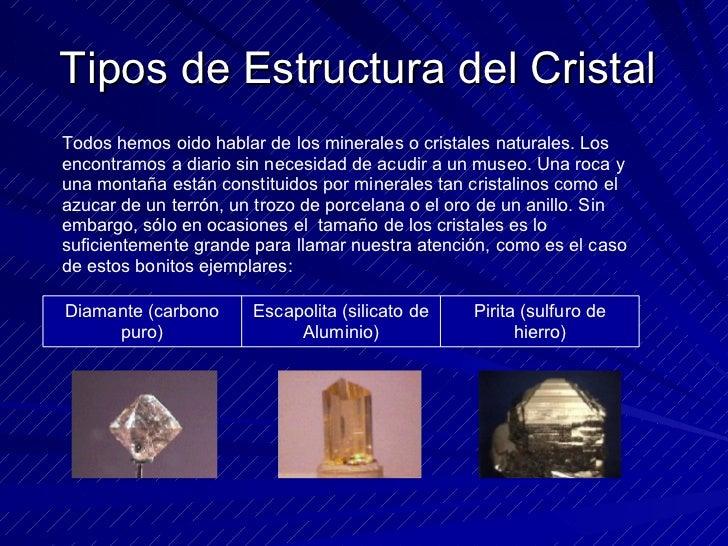 Tipos de Estructura del Cristal  Todos hemos oido hablar de los minerales o cristales naturales. Los encontramos a diario ...