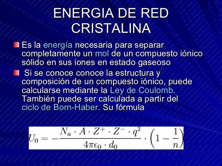 ENERGIA DE RED CRISTALINA <ul><li>Es la  energía  necesaria para separar completamente un  mol  de un compuesto iónico sól...