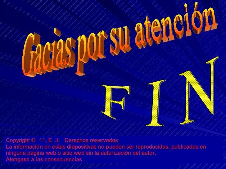 Gacias por su atención F I N Copyright ©  ^^,  E. J.  Derechos reservados La información en estas diapositivas no pueden s...