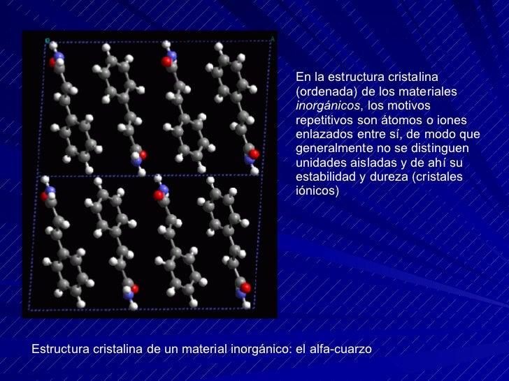 En la estructura cristalina (ordenada) de los materiales  inorgánicos , los motivos repetitivos son átomos o iones enlazad...
