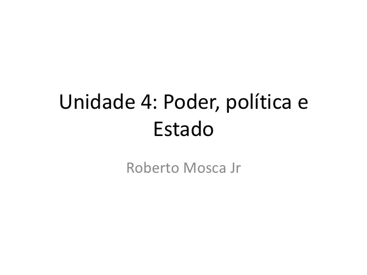 Unidade 4: Poder, política e         Estado       Roberto Mosca Jr