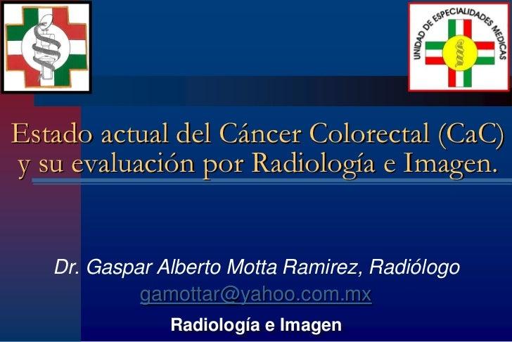 Estado actual del Cáncer Colorectal (CaC)y su evaluación por Radiología e Imagen.   Dr. Gaspar Alberto Motta Ramirez, Radi...