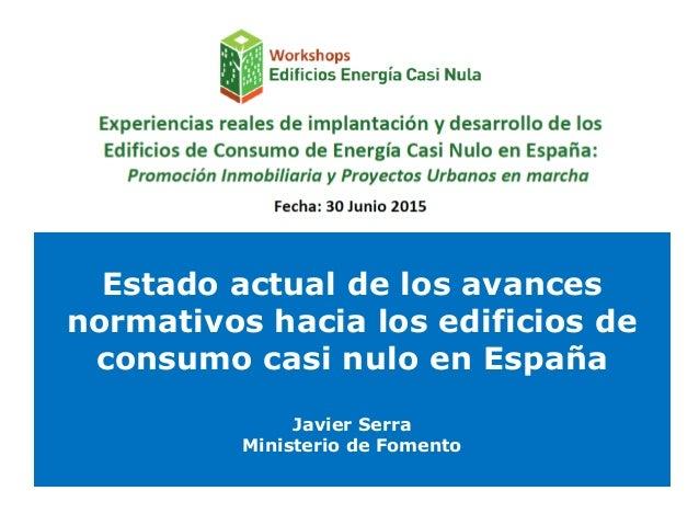 Estado actual de los avances normativos hacia los edificios de consumo casi nulo en España Javier Serra Ministerio de Fome...