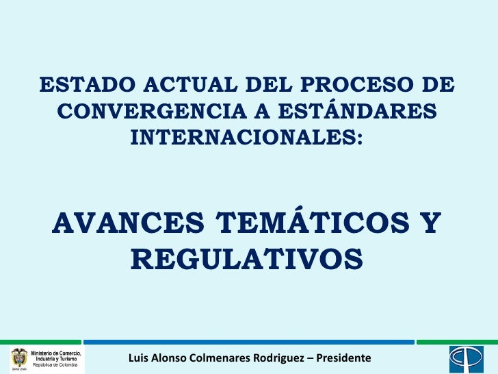 ESTADO ACTUAL DEL PROCESO DE CONVERGENCIA A ESTÁNDARES      INTERNACIONALES:AVANCES TEMÁTICOS Y    REGULATIVOS      Luis A...