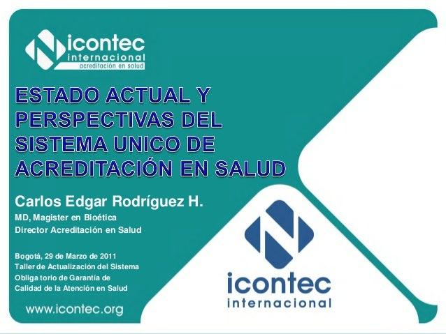 Carlos Edgar Rodríguez H. MD, Magister en Bioética Director Acreditación en Salud Bogotá, 29 de Marzo de 2011 Taller de Ac...