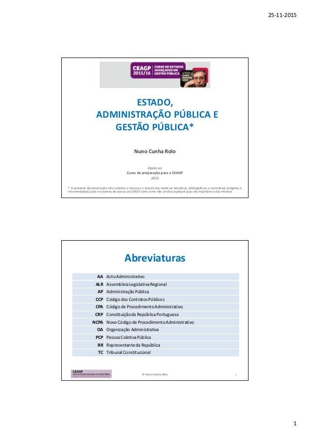 25-11-2015 1 ESTADO, ADMINISTRAÇÃO PÚBLICA E GESTÃO PÚBLICA* Nuno Cunha Rolo Apoio ao Curso de preparação para o CEAGP 201...