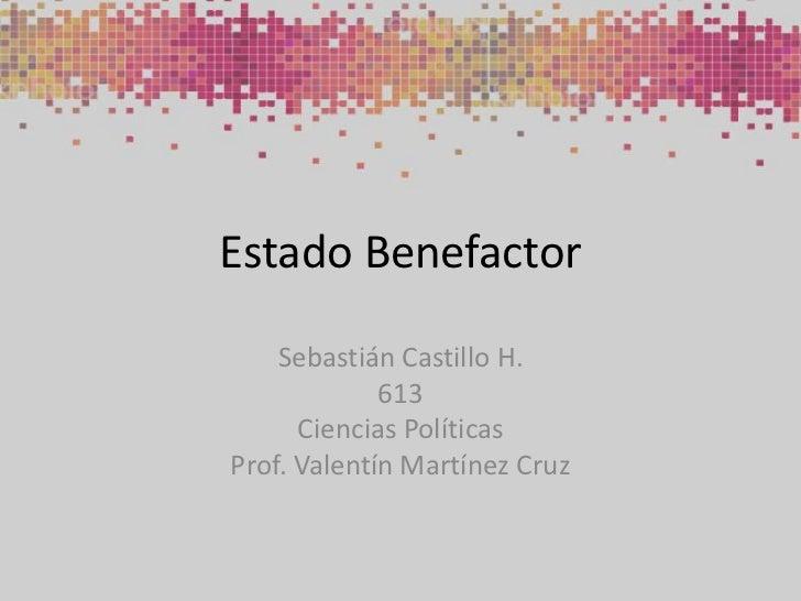 Estado Benefactor<br />Sebastián Castillo H.<br />613<br />Ciencias Políticas<br />Prof. Valentín Martínez Cruz<br />