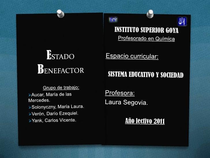 ESTADO BENEFACTOR<br />INSTITUTO SUPERIOR GOYA<br />Profesorado en Química<br />Espacio curricular:<br />SISTEMA EDUCATIVO...