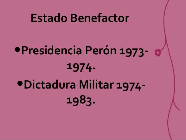 Estado Benefactor •Presidencia Perón 1973- 1974. •Dictadura Militar 1974- 1983.