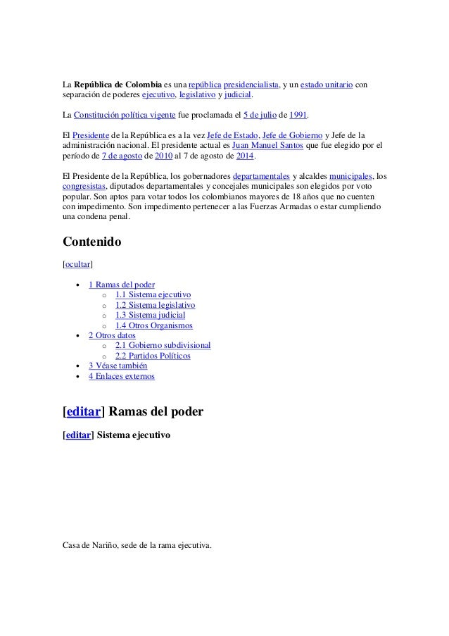 La República de Colombia es una república presidencialista, y un estado unitario con separación de poderes ejecutivo, legi...