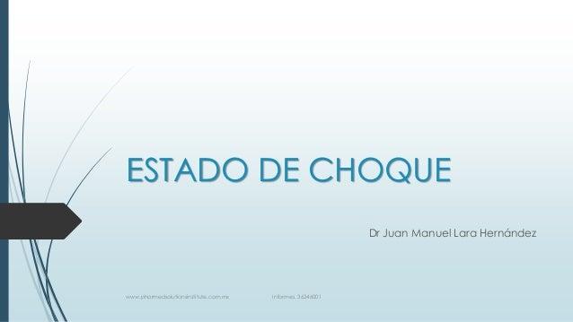 ESTADO DE CHOQUE Dr Juan Manuel Lara Hernández  www.pharmedsolutionsinstitute.com.mx  Informes. 36246001