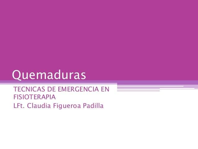 Quemaduras TECNICAS DE EMERGENCIA EN FISIOTERAPIA LFt. Claudia Figueroa Padilla