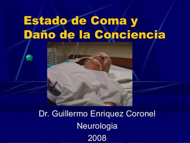 Estado de Coma y Daño de la Conciencia Dr. Guillermo Enriquez Coronel Neurologia 2008