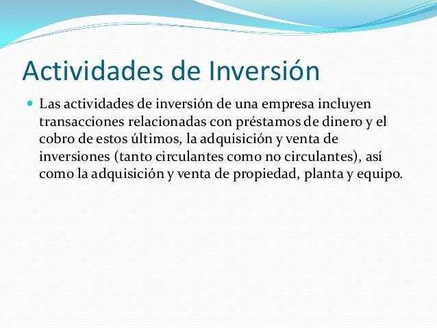 Actividades de Inversión  Las actividades de inversión de una empresa incluyen  transacciones relacionadas con préstamos ...