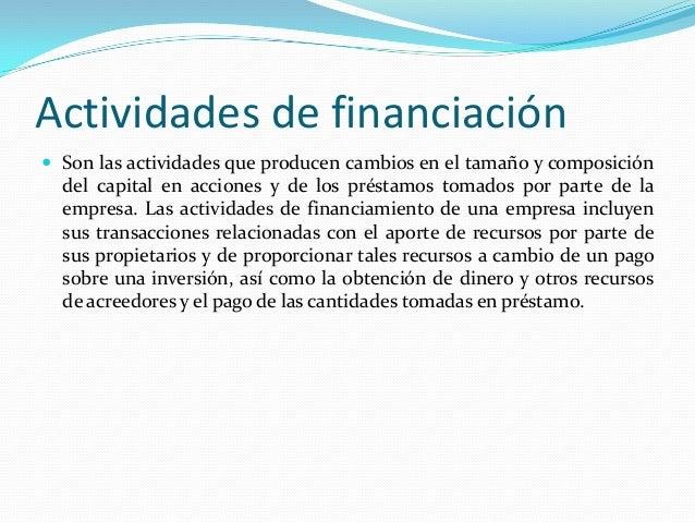 Actividades de financiación  Son las actividades que producen cambios en el tamaño y composición  del capital en acciones...