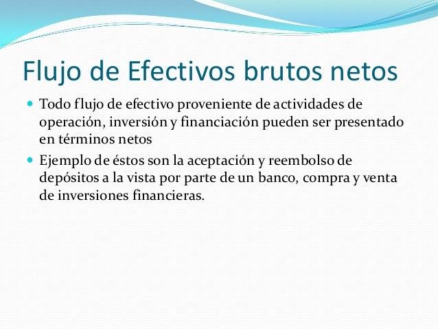 Flujo de Efectivos brutos netos  Todo flujo de efectivo proveniente de actividades de  operación, inversión y financiació...