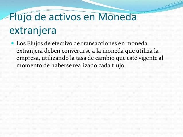 Flujo de activos en Moneda extranjera  Los Flujos de efectivo de transacciones en moneda  extranjera deben convertirse a ...