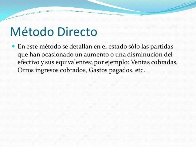 Método Directo  En este método se detallan en el estado sólo las partidas  que han ocasionado un aumento o una disminució...