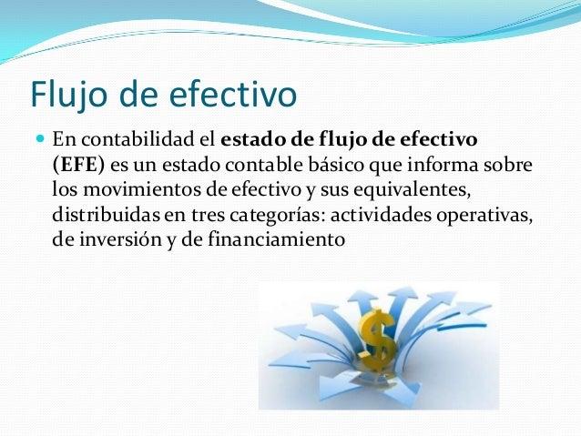 Flujo de efectivo  En contabilidad el estado de flujo de efectivo  (EFE) es un estado contable básico que informa sobre l...