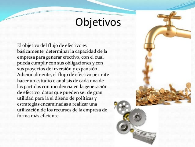 Objetivos El objetivo del flujo de efectivo es básicamente determinar la capacidad de la empresa para generar efectivo, co...
