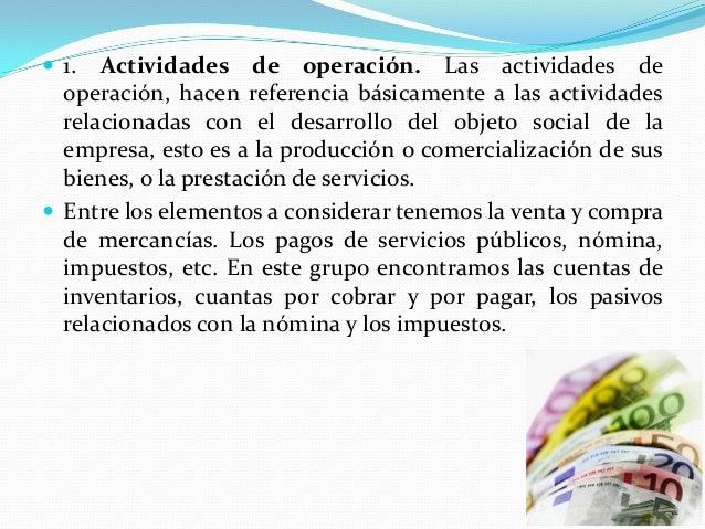  1.  Actividades de operación. Las actividades de operación, hacen referencia básicamente a las actividades relacionadas ...