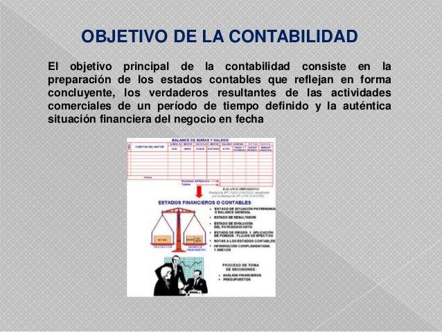 OBJETIVO DE LA CONTABILIDAD  El objetivo principal de la contabilidad consiste en la  preparación de los estados contables...