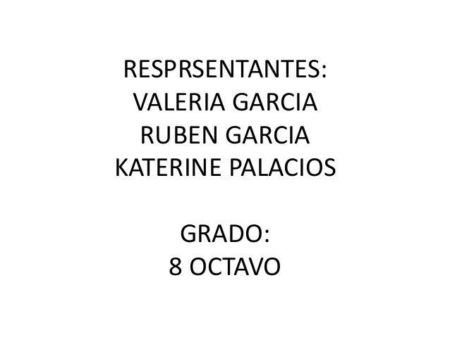RESPRSENTANTES: VALERIA GARCIA RUBEN GARCIA KATERINE PALACIOS GRADO: 8 OCTAVO