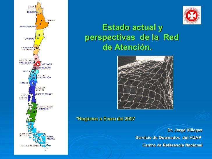 Estado actual y perspectivas de la  Red de Atención.  Dr. Jorge Villegas Servicio de Quemados  del HUAP  Centro de Refere...