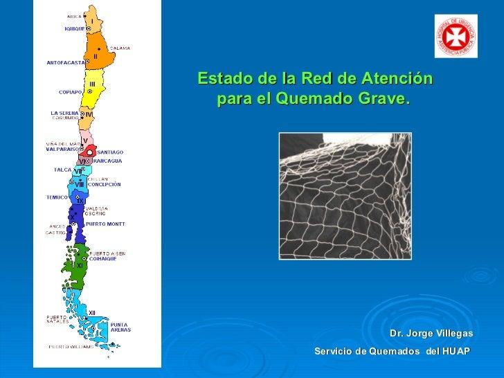 Estado de la Red de Atención para el Quemado Grave. Dr. Jorge Villegas Servicio de Quemados  del HUAP