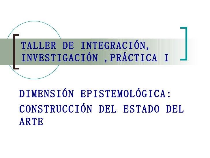 TALLER DE INTEGRACIÓN, INVESTIGACIÓN ,PRÁCTICA I DIMENSIÓN EPISTEMOLÓGICA: CONSTRUCCIÓN DEL ESTADO DEL ARTE