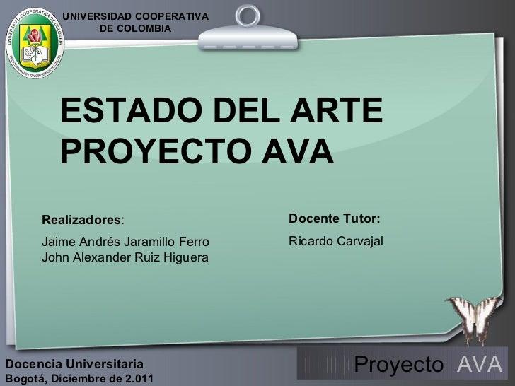 ESTADO DEL ARTE PROYECTO AVA Realizadores : Jaime Andrés Jaramillo Ferro John Alexander Ruiz Higuera Docente Tutor: Ricard...