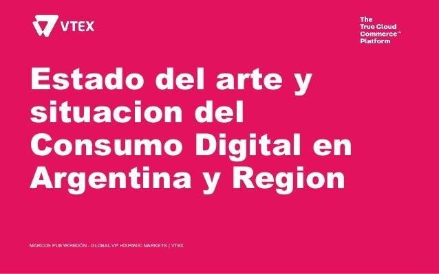 Estado del arte y situacion del Consumo Digital en Argentina y Region MARCOS PUEYRREDÓN - GLOBAL VP HISPANIC MARKETS | VTEX