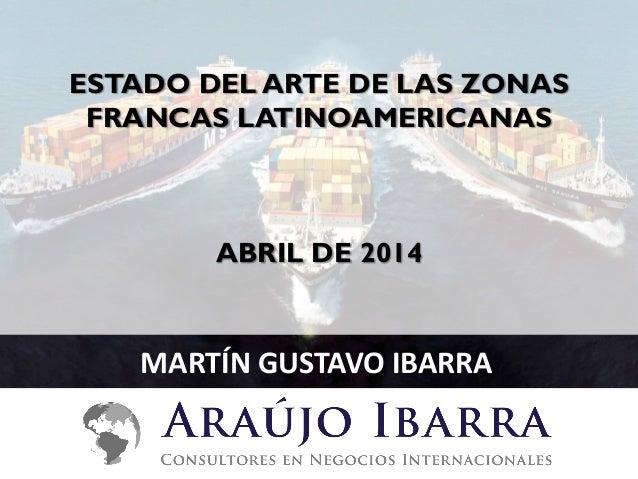 ESTADO DEL ARTE DE LAS ZONAS FRANCAS LATINOAMERICANAS ABRIL DE 2014 MARTÍN GUSTAVO IBARRA