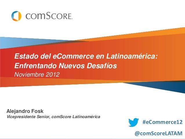Estado del eCommerce en Latinoamérica:   Enfrentando Nuevos Desafíos   Noviembre 2012Alejandro FoskVicepresidente Senior, ...