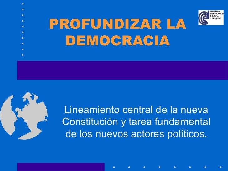PROFUNDIZAR LA DEMOCRACIA Lineamiento central de la nueva Constitución y tarea fundamental de los nuevos actores políticos.